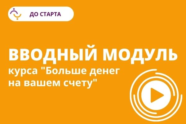 """ДО СТАРТА: Вводный модуль курса """"Больше денег на вашем счету"""""""